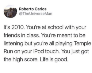The realest thing I've ever read.: Roberto Carlos  @TheUniverseMan  It's 2010. You're at school with your  friends in class. You're meant to be  listening but you're all playing Temple  Run on your IPod touch. You just got  the high score. Life is good The realest thing I've ever read.