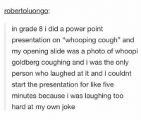 "https://t.co/qEpgP6nDtZ: robertoluongo:  in grade 8 i did a power point  presentation on ""whooping cough"" and  my opening slide was a photo of whoopi  goldberg coughing and i was the only  person who laughed at it and i couldnt  start the presentation for like five  minutes because i was laughing too  hard at my own joke https://t.co/qEpgP6nDtZ"