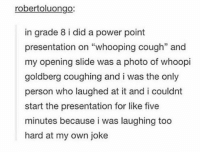 """Memes, Whoopi Goldberg, and Power: robertoluongo:  in grade 8 i did a power point  presentation on """"whooping cough"""" and  my opening slide was a photo of whoopi  goldberg coughing and i was the only  person who laughed at it and i couldnt  start the presentation for like five  minutes because i was laughing too  hard at my own joke https://t.co/bl5B12kwrC"""