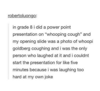 """Whoopi Goldberg, Power, and Irl: robertoluongo:  in grade 8 i did a power point  presentation on """"whooping cough"""" and  my opening slide was a photo of whoopi  goldberg coughing and i was the only  person who laughed at it and i couldnt  start the presentation for like five  minutes because i was laughing too  hard at my own joke me irl"""