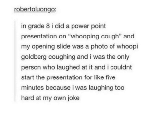 """Whoopi Goldberg, Power, and Whooping Cough: robertoluongo:  in grade 8 i did a power point  presentation on """"whooping cough"""" and  my opening slide was a photo of whoopi  goldberg coughing and i was the only  person who laughed at it and i couldnt  start the presentation for like five  minutes because i was laughing too  hard at my own joke Whooping Cough"""
