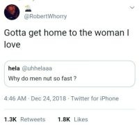 Iphone, Love, and Twitter: @RobertWhorry  Gotta get home to the woman I  love  hela @uhhelaaa  Why do men nut so fast?  4:46 AM Dec 24, 2018 Twitter for iPhone  1.3K Retweets.8K Likes Wait what?
