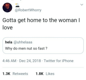 Dank, Iphone, and Love: @RobertWhorry  Gotta get home to the woman I  love  hela @uhhelaaa  Why do men nut so fast?  4:46 AM Dec 24, 2018 Twitter for iPhone  1.3K Retweets.8K Likes Cant keep my love waiting ❤ by _pepperBrain MORE MEMES