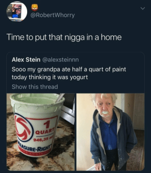 Dank, Memes, and Sorry: @RobertWhorry  Time to put that nigga in a home  Alex Stein @alexsteinnn  Sooo my grandpa ate half a quart of paint  today thinking it was yogurt  Show this thread  QUART  946,35 m/  ASURE-RIG  CONTA Sorry gramps by The_OG_Fat-Boi MORE MEMES