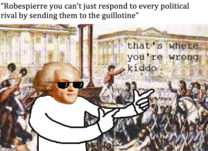 "That's where your wrong: ""Robespierre you can't just respond to every political  rival by sending them to the guillotine""  that's where  you're wrong  kiddo That's where your wrong"