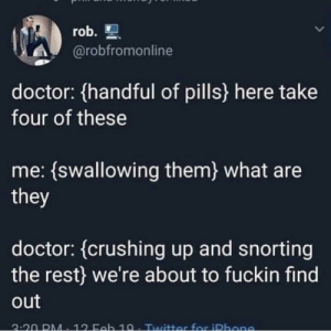 Doctor, MeIRL, and Rest: @robfromonline  doctor: handful of pills here take  four of these  me: (swallowing them) what are  they  doctor: (crushing up and snorting  the rest) we're about to fuckin find  out  2-20 DM. 12 Ech 10. Tuuittor for iDhen Meirl