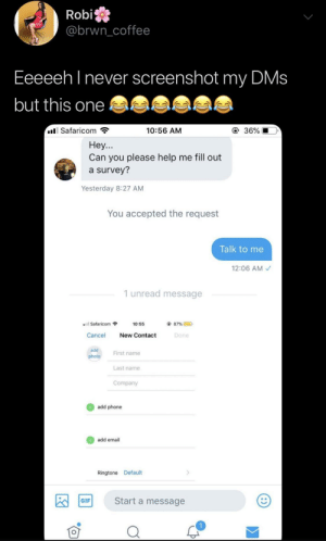 Gif, Phone, and Email: Robi  @brwncoffee  Eeeeeh l never screenshot my DMs  but this one  Safaricom  10:56 AM  ④ 36%  Hey...  Can you please help me fill out  a survey?  Yesterday 8:27 AM  You accepted the request  Talk to me  12:06 AM  1 unread message  Safaricom  10:55  87% @  D  Cancel New Contact  Done  add  photo  First name  Last name  Company  add phone  add email  Ringtone Default  Start a message  GIF Steph Curry with the shot
