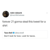 Funny, Good for You, and Love: robin dabank  @nochillchelsea  forever 21 gonna steal this tweet for a  shirt  Taco Bell @tacobell  Don't look for love. Look for tacos Follow @basicbitchfoundation if you know what's good for you.