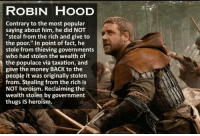"""Money, Government, and Hood: ROBIN HOOD  Contrary to the most popular  saying about him, he did NOT  steal from the rich and give to  the poor."""" In point of fact, he  stole from thieving governments  who had stolen the wealth of  the populace via taxation, and  gave the money BACK to the  people it was originally stolen  from. Stealing from the rich is  NOT heroism. Reclaiming the  wealth stolen by government  thugs IS heroism."""