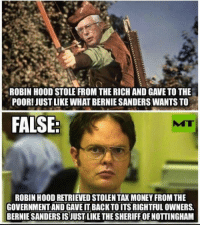 Bernie Sanders, Money, and Government: ROBIN HOOD STOLE FROM THE RICH AND GAVE TO THE  POOR! JUST LIKE WHAT BERNIE SANDERS WANTS TO  FALSE:  MT  ROBIN HOOD RETRIEVED STOLEN TAX MONEY FROM THE  GOVERNMENT AND GAVE IT BACK TO ITS RIGHTFUL OWNERS.  BERNIE SANDERS IS JUSTLIKE THE SHERIFF OF NOTTINGHAM