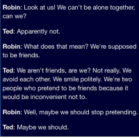 Being Alone, Apparently, and Friends: Robin: Look at us! We can't be alone together,  can we?  Ted: Apparently not.  Robin: What does that mean? We're supposed  to be friends.  Ted: We aren't friends, are we? Not really. We  avoid each other. We smile politely. We're two  people who pretend to be friends because it  would be inconvenient not to  Robin: Well, maybe we should stop pretending.  Ted: Maybe we should. This dialogue was deep. #HIMYM https://t.co/5sXjLDHnjb