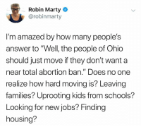 "Memes, Abortion, and Jobs: Robin Marty  @robinmarty  I'm amazed by how many people's  answer to""Well, the people of Ohio  should just move if they don't want a  near total abortion ban."" Does no one  realize how hard moving is? Leaving  families? Uprooting kids from schools?  Looking for new jobs? Finding  housing?"