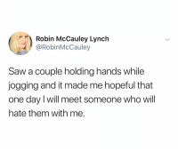 @robinmccauley is hilarious: Robin McCauley Lynch  @RobinMcCauley  Saw a couple holding hands while  jogging and it made me hopeful that  one day I will meet someone who will  hate them with me. @robinmccauley is hilarious