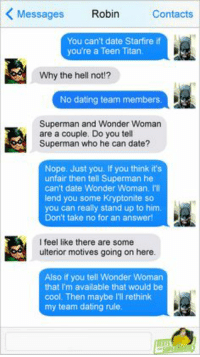 Dating, Superman, and Cool: Robin  Messages  Contacts  You can't date Starfire if  you're a Teen Titan.  Why the hell not  No dating team members.  Superman and Wonder Woman  are a couple. Do you tell  Superman who he can date?  Nope, Just you, If you think it's  unfair then tell Superman he  can't date Wonder Woman.  lend you some Kryptonite so  you can really stand up to him  Don't take no for an answer1  feel like there are some  ulterior motives going on here.  Also if you tell Wonder Woman  that I'm available that would be  cool. Then maybe l'Il rethink  my team dating rule.