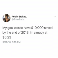 Funny, Goal, and Dreams: Robin Stokes.  @TrinaBadu  My goal was to have $10,000 saved  by the end of 2018. Im already at  $6.23  9/20/18, 5:18 PM Don't let your dreams be dreams🙌🏻 TwitterCreds: TrinaBadu