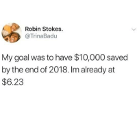 Relationships, Goal, and Robin: Robin Stokes  @TrinaBadu  My goal was to have $10,000 saved  by the end of 2018. Im already at  $6.23