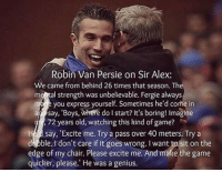 "Soccer, Sports, and The Game: Robin Van Persie on Sir Alex  We came from behind 26 times that season. The  meetal strength was unbelievable. Fergie always  you express yourself. Sometimes he'd come in  a Say, Boys, where do I start? It's boring! Imagine  72 years old, watching this kind of game?  say, ""Excite me. Try a pass over 40 meters. Try a  d Dble. don't care if it goes wrong. Iwant to sit on the  edge of my chair. Please excite me. And make the game  quicker, please. He was a genius. RVP on Sir Alex 🙌🏻"