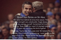 Robin van Persie on Sir Alex Ferguson. ⚽️✨: Robin Van Persie on Sir Alex:  We came from behind 26 times that season. The  mel tal strength was unbelievable. Fergie always  you express yourself. Sometimes he'd come in  say, Boys, wheré do I start? It's boring! Imagine  , 72 years old, watching this kind of game?  Hsay, Excite me. Try a pass over 40 meters. Try a  d bble.1 don't care if it goes wrong. I want to sit on the  edge of my chair. Please excite me. And make the game  quicker, please.' He was a genius. Robin van Persie on Sir Alex Ferguson. ⚽️✨