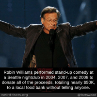 Facts, Food, and Memes: Robin Williams performed stand-up comedy at  a Seattle nightclub in 2004, 2007, and 2008 to  donate all of the proceeds, totaling nearly $50K,  to a local food bank without telling anyone.  weird-facts.org  @facts weird