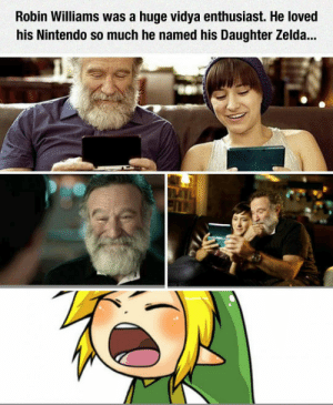 srsfunny:I Miss You Robin, We All Do: Robin Williams was a huge vidya enthusiast. He loved  his Nintendo so much he named his Daughter Zelda... srsfunny:I Miss You Robin, We All Do