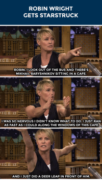 """<p>Robin Wright has <a href=""""https://www.youtube.com/watch?v=6tkeDao-c40&amp;list=UU8-Th83bH_thdKZDJCrn88g&amp;index=3"""" target=""""_blank"""">the best reaction</a> to being starstruck.</p>: ROBIN WRIGHT  GETS STARSTRUCK   ROBIN:I LOOK OUT OF THE BUS AND THERE'S  MIKHAIL BARYSHNIKOV SITTING IN A CAFE.   #FALLOMT TIGHT  IWAS SO NERVOUS I DIDN'T KNOW WHAT TO DO.IJUST RAN  AS FASTASI COULD ALONG THE WINDOWS OF THIS CAFE   #FALLONITO NIGHT  101-17  AND1 JUST DID A DEER LEAP IN FRONT OF HIM <p>Robin Wright has <a href=""""https://www.youtube.com/watch?v=6tkeDao-c40&amp;list=UU8-Th83bH_thdKZDJCrn88g&amp;index=3"""" target=""""_blank"""">the best reaction</a> to being starstruck.</p>"""