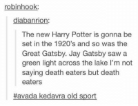 Gryffindor, Jay, and Jay Gatsby: robinhook:  diabanrion  The new Harry Potter is gonna be  set in the 1920's and so was the  Great Gatsby. Jay Gatsby saw a  green light across the lake l'm not  saying death eaters but death  eaters  Havada kedavra old sport Just going to leave this here ~Hazel Prior the Gryffindor from Panem