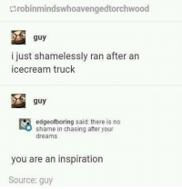 Memes, Coffee, and Dreams: robinmindswhoavengedtorchwood  guy  i just shamelessly ran after an  icecream truck  guy  edgeofboring said: there is no  shame in chasing after your  dreams  you are an inspiration  Source: guy Agreed 💯 Follow me for more 👇 👇 👇@____________coffee____________