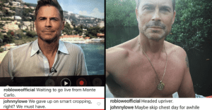 memehumor:  Rob Lowe's Son Displays Masterful Trolling On His Pops' Instagram: robloweofficial Waiting to go live from Monte  Carlo  johnnylowe We gave up on smart cropping,  right? We must have.  robloweofficial Headed upriver  johnnylowe Maybe skip chest day for awhile memehumor:  Rob Lowe's Son Displays Masterful Trolling On His Pops' Instagram