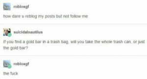 Trash, Fuck, and How: robloxgf  how dare u reblog my posts but not follow me  suicidalnautilus  If you find a gold bar in a trash bag, will you take the whole trash can, or just  the gold bar?  robloxgf  the fuck Now i will follow