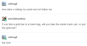 Trash, Fuck, and How: robloxgf  how dare u reblog my posts but not follow me  suicidalnautilus  If you find a gold bar in a trash bag, will you take the whole trash can, or just  the gold bar?  robloxgf  the fuck Unrelated Tangent
