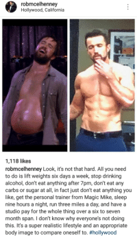 Drinking, Run, and Alcohol: robmcelhenney  Hollywood, California   1,118 likes  robmcelhenney Look, it's not that hard. All you need  to do is lift weights six days a week, stop drinking  alcohol, don't eat anything after 7pm, don't eat any  carbs or sugar at all, in fact just don't eat anything you  like, get the personal trainer from Magic Mike, sleep  nine hours a night, run three miles a day, and havea  studio pay for the whole thing over a six to seven  month span. I don't know why everyone's not doing  this. It's a super realistic lifestyle and an appropriate  body image to compare oneself to.