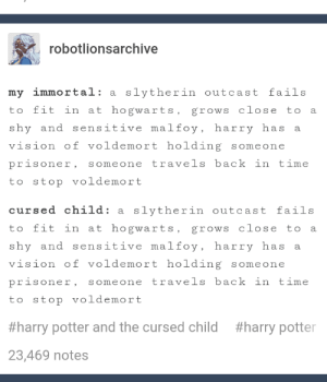 Coincidence? I think not.: robotlionsarchive  my immortal: a slytherin outcast fails  to fit in at hogwarts, grows close to  a  shy and sensitive malfoy, harry has  a.  vision of voldemort holding someone  someone travels back in time  prisoner,  to stop voldemort  cursed child: a slytherin outcast fails  to fit in at hogwarts, grows close to a  shy and sensitive malfoy, harry has  а  vision of voldemort holding someone  prisoner,  someone travels back in time  to stop voldemort  #harry potter and the cursed child  #harry potter  23,469 notes Coincidence? I think not.