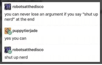 "Memes, Nerd, and Shut Up: robotsatthedisco  you can never lose an argument if you say ""shut up  nerd"" at the end  puppytierjade  yes you can  robotsatthedisco  shut up nerd"