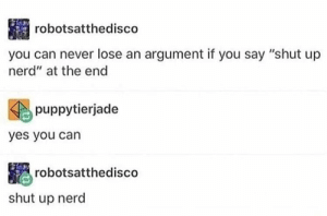 "Nerd, Shut Up, and Never: robotsatthedisco  you can never lose an argument if you say ""shut up  nerd"" at the end  puppytierjade  yes you can  robotsatthedisco  shut up nerd Me irl"
