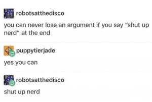 "Nerd, Shut Up, and Never: robotsatthedisco  you can never lose an argument if you say ""shut up  nerd"" at the end  puppytierjade  yes you can  robotsatthedisco  shut up nerd Shut up nerd"
