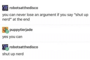 "Dank, Memes, and Nerd: robotsatthedisco  you can never lose an argument if you say ""shut up  nerd"" at the end  puppytierjade  yes you can  robotsatthedisco  shut up nerd meirl by phenomoo7 FOLLOW HERE 4 MORE MEMES."