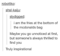 kaiju: robottko:  shsl-kaiju:  ed  slydi  i am the fries at the bottom of  the mcdonalds bag  Maybe you go unnoticed at first,  but someone's always thrilled to  find you  Truly inspirational