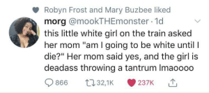 "Please mum no: Robyn Frost and Mary Buzbee liked  morg @mookTHEmonster 1d  this little white girl on the train asked  her mom ""am I going to be white until I  die?"" Her mom said yes, and the girl is  deadass throwing a tantrum Imaoooo  t32,1K  866  237K Please mum no"