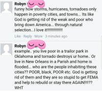 "America, Funny, and God: Robyn (  funny how storms, hurricanes, tornadoes only  happen in poverty cities, and towns... Its like  God is getting rid of the weak and poor who  bring down America... through natural  selection...I love it!!  Like Reply More 3 minutes ago  Robyn  example.. you live poor in a trailor park in  Oklahoma and tornado destroys ur home.. Or  live in New Orleans in a Parish and home is  flooded... Who are the people inhabiting these  cities?? PoOR, black, POOR etc. God is getting  rid of them and they are so stupid to get FEMA  and help to rebuild or stay there AGAIN!!??  WHT <p><a href=""http://memehumor.net/post/159119457978/god-kills-poor-people-i-love-it"" class=""tumblr_blog"">memehumor</a>:</p>  <blockquote><p>God kills poor people… I LOVE IT!!</p></blockquote>"