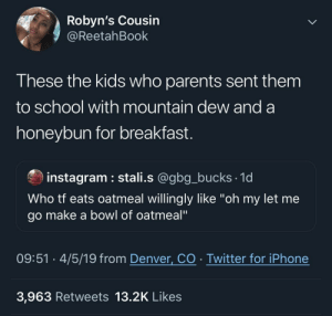 "We really use to be jealous of these kids, back in the day 🤦🏾‍♂️: Robyn's Cousin  @ReetahBook  These the kids who parents sent them  to school with mountain dew and a  honeybun for breakfast.  instagram stali.s @gbg_bucks 1d  Who tf eats oatmeal willingly like ""oh my let me  go make a bowl of oatmeal""  4/5/19 from Denver, CO Twitter for iPhone  09:51  3,963 Retweets 13.2K Likes We really use to be jealous of these kids, back in the day 🤦🏾‍♂️"