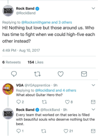 "Beautiful, Love, and Best: Rock Band  BAND@RockBand  Replying to @Rocksmithgame and 3 others  Hi! Nothing but love but those around us. Who  has time to fight when we could high-five each  other instead?  4:49 PM Aug 10, 2017  6 Retweets  154 Likes  VGA @VGApprentice 9h  Replying to @RockBand and 4 others  What about Guitar Hero tho?  9 2  Rock Band@RockBand 9h  with beautiful souls who deserve nothing but the  BND Every team that worked on that series is filled  best.  V21 <p>Rockband's response when asked about their feelings towards Guitar Hero via /r/wholesomememes <a href=""http://ift.tt/2vUUMNE"">http://ift.tt/2vUUMNE</a></p>"