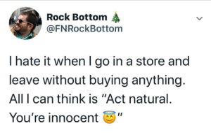 "me irl: Rock Bottom  @FNRockBottom  I hate it when I go in a store and  leave without buying anything.  All I can think is ""Act natural.  You're innocent me irl"