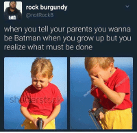 Batman, Memes, and Parents: rock burgundy  @notRockB  when you tell your parents you wanna  be Batman when you grow up but you  realize what must be done  shutierstsck 😂