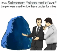 Rock, Babies, and Pioneers: Rock Salesman: *slaps roof of rock*  the pioneers used to ride these babies for miles
