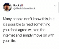 Dank, Internet, and Life: Rock  @TheMichaelRock  Many people don't know this, but  it's possible to read something  you don't agree with on the  internet and simply move on with  your life.