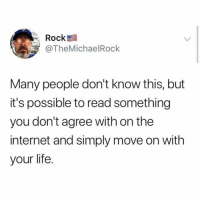 Internet, Life, and Girl Memes: Rock  TheMichaelRock  Many people don't know this, but  it's possible to read something  you don't agree with on the  internet and simply move on with  your life. Doesn't sound right?