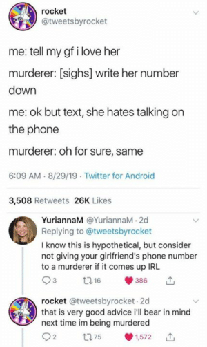from twitter.com/tweetsbyrocket: rocket  @tweetsbyrocket  me: tell my gf i love her  murderer: [sighs] write her number  down  me: ok but text, she hates talking on  the phone  murderer: oh for sure, same  6:09 AM 8/29/19 Twitter for Android  3,508 Retweets 26K Likes  YuriannaM @YuriannaM 2d  Replying to @tweetsbyrocket  I know this is hypothetical, but consider  not giving your girlfriend's phone number  to a murderer if it comes up IRL  t16  386  rocket @tweetsbyrocket 2d  that is very good advice i'll bear in mind  next time im being murdered  t75  1,572 from twitter.com/tweetsbyrocket