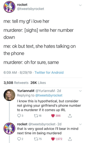 Good Advice: rocket  @tweetsbyrocket  me: tell my gf i love her  murderer: [sighs] write her number  down  me: ok but text, she hates talking on  the phone  murderer: oh for sure, same  6:09 AM 8/29/19 Twitter for Android  3,508 Retweets 26K Likes  YuriannaM @YuriannaM 2d  Replying to @tweetsbyrocket  I know this is hypothetical, but consider  not giving your girlfriend's phone number  to a murderer if it comes up IRL  3  t.16  386  rocket @tweetsbyrocket.2d  that is very good advice i'll bear in mind  next time im being murdered  2 2  275  1,572