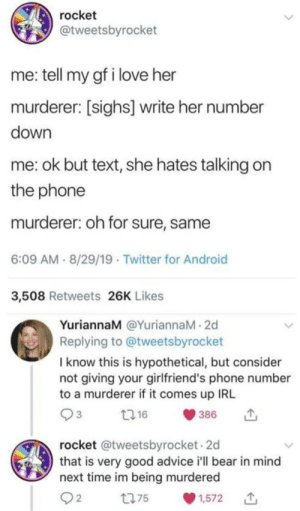 Just a casual hypothetical murder: rocket  @tweetsbyrocket  me: tell my gf i love her  murderer: [sighs] write her number  down  me: ok but text, she hates talking on  the phone  murderer: oh for sure, same  6:09 AM - 8/29/19 · Twitter for Android  3,508 Retweets 26K Likes  YuriannaM @YuriannaM - 2d  Replying to @tweetsbyrocket  I know this is hypothetical, but consider  not giving your girlfriend's phone number  to a murderer if it comes up IRL  2716  386  rocket @tweetsbyrocket - 2d  that is very good advice i'll bear in mind  next time im being murdered  Q2  t775  1,572 Just a casual hypothetical murder