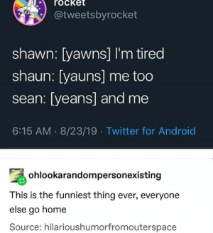 : rocket  @tweetsbyrocket  shawn: [yawns] I'm tired  shaun: [yauns] me too  sean: [yeans] and me  6:15 AM 8/23/19 Twitter for Android  ohlookarandompersonexisting  This is the funniest thing ever, everyone  else go home  Source: hilarioushumorfromouterspace